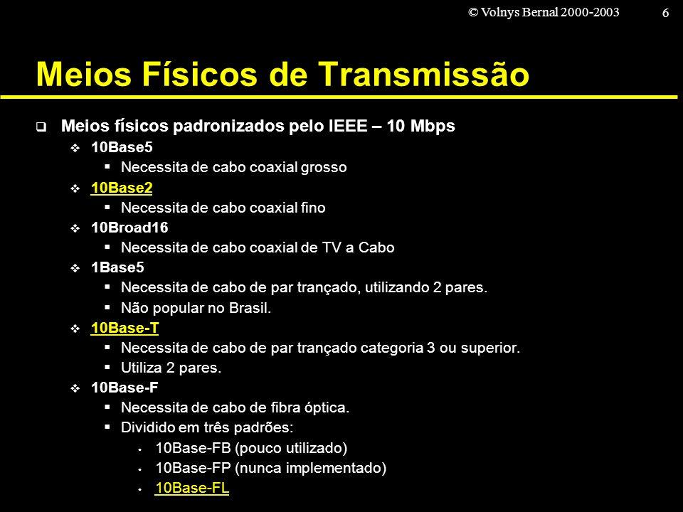 © Volnys Bernal 2000-2003 6 Meios Físicos de Transmissão Meios físicos padronizados pelo IEEE – 10 Mbps 10Base5 Necessita de cabo coaxial grosso 10Bas