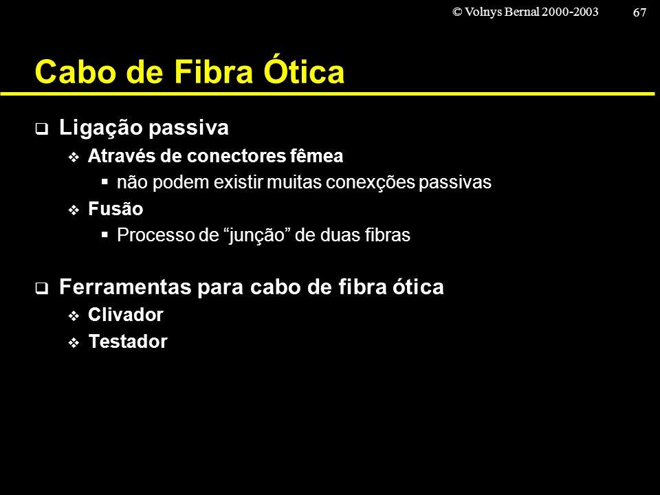 © Volnys Bernal 2000-2003 67 Cabo de Fibra Ótica Ligação passiva Através de conectores fêmea não podem existir muitas conexções passivas Fusão Process