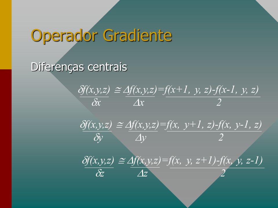 Operador Gradiente Diferenças centrais f(x,y,z) f(x,y,z)=f(x+1, y, z)-f(x-1, y, z) x x2 f(x,y,z) f(x,y,z)=f(x, y+1, z)-f(x, y-1, z) y y2 f(x,y,z) f(x,y,z)=f(x, y, z+1)-f(x, y, z-1) z z2