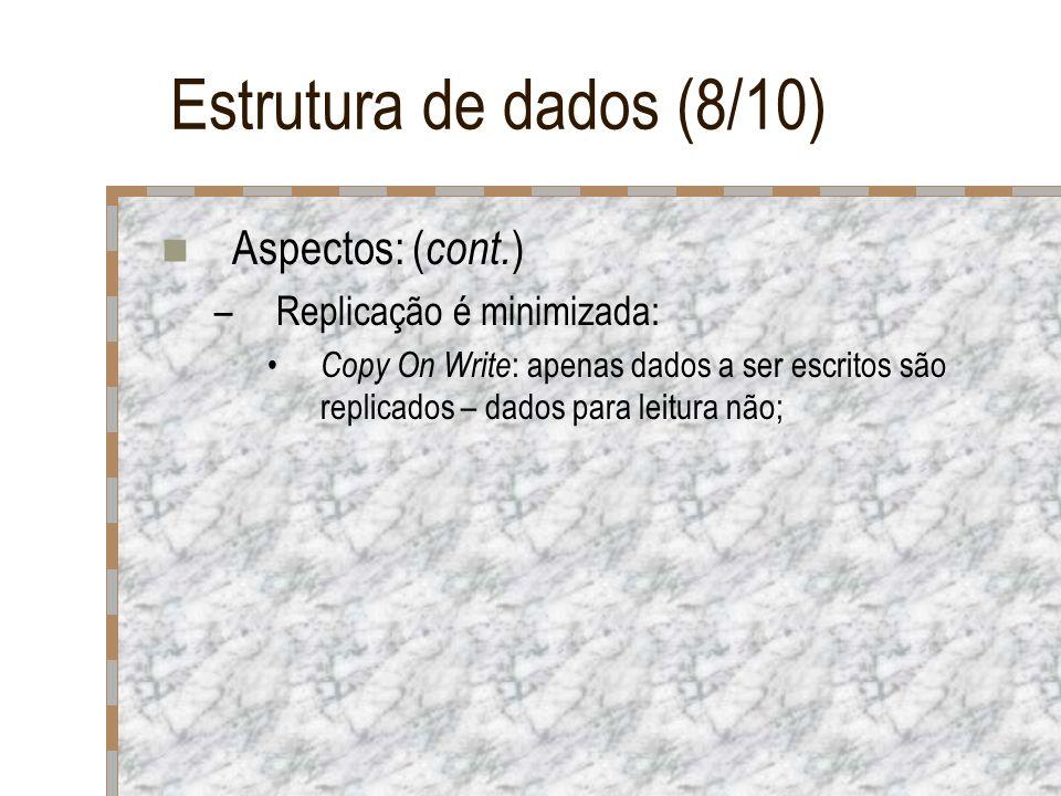 Estrutura de dados (8/10) Aspectos: ( cont. ) –Replicação é minimizada: Copy On Write : apenas dados a ser escritos são replicados – dados para leitur