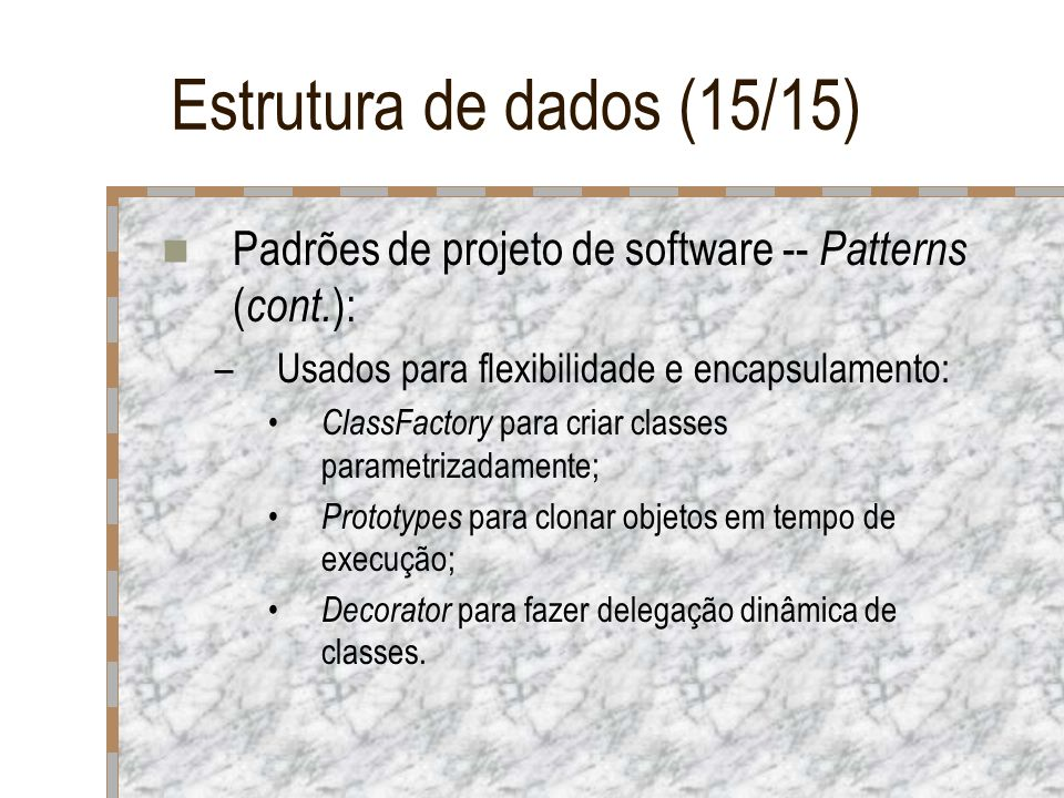 Estrutura de dados (15/15) Padrões de projeto de software -- Patterns ( cont. ): –Usados para flexibilidade e encapsulamento: ClassFactory para criar