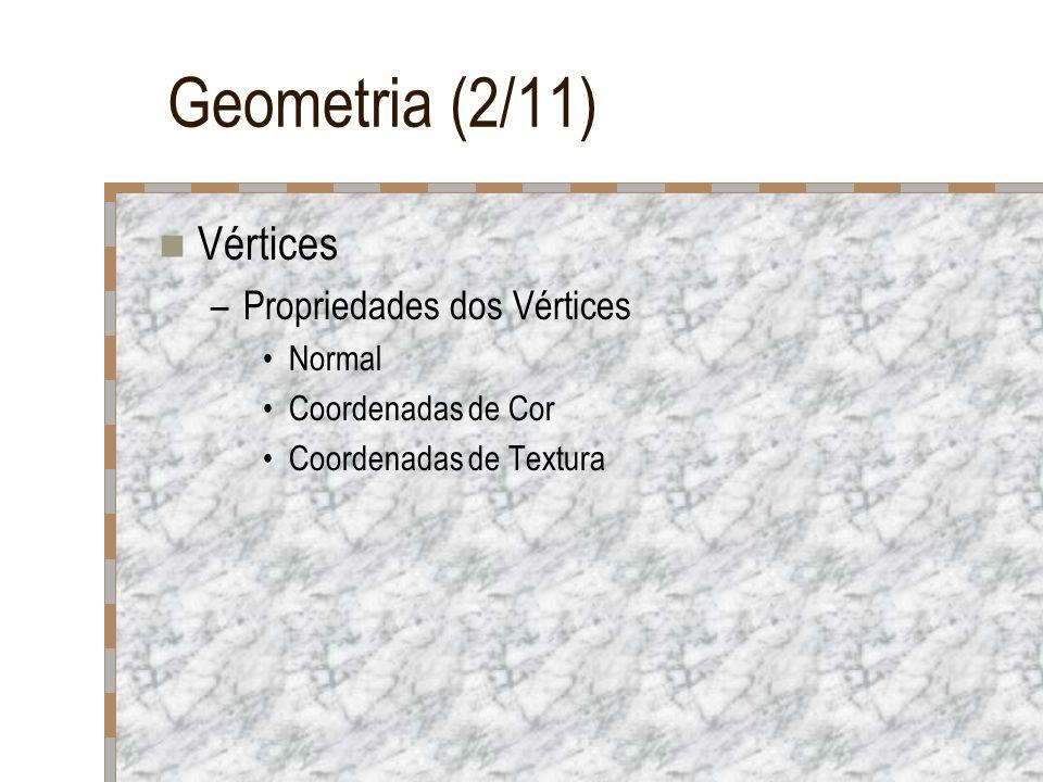 Geometria (2/11) Vértices –Propriedades dos Vértices Normal Coordenadas de Cor Coordenadas de Textura