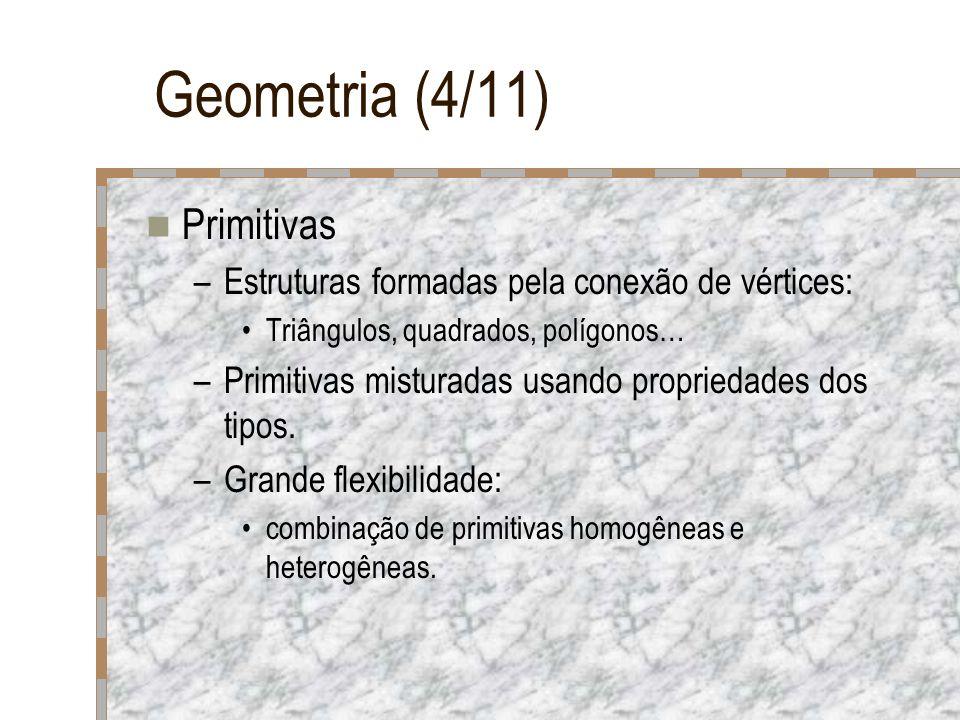 Geometria (4/11) Primitivas –Estruturas formadas pela conexão de vértices: Triângulos, quadrados, polígonos… –Primitivas misturadas usando propriedade