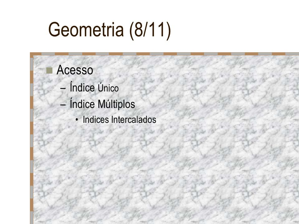 Geometria (8/11) Acesso –Índice Único –Índice Múltiplos Indices Intercalados