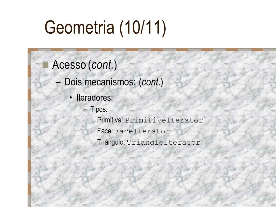 Geometria (10/11) Acesso ( cont. ) –Dois mecanismos: ( cont.) Iteradores: –Tipos: Primitiva: PrimitiveIterator Face: FaceIterator Triângulo: TriangleI