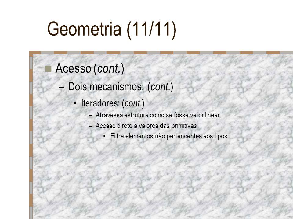 Geometria (11/11) Acesso ( cont. ) –Dois mecanismos: ( cont.) Iteradores: ( cont.) –Atravessa estrutura como se fosse vetor linear; –Acesso direto a v