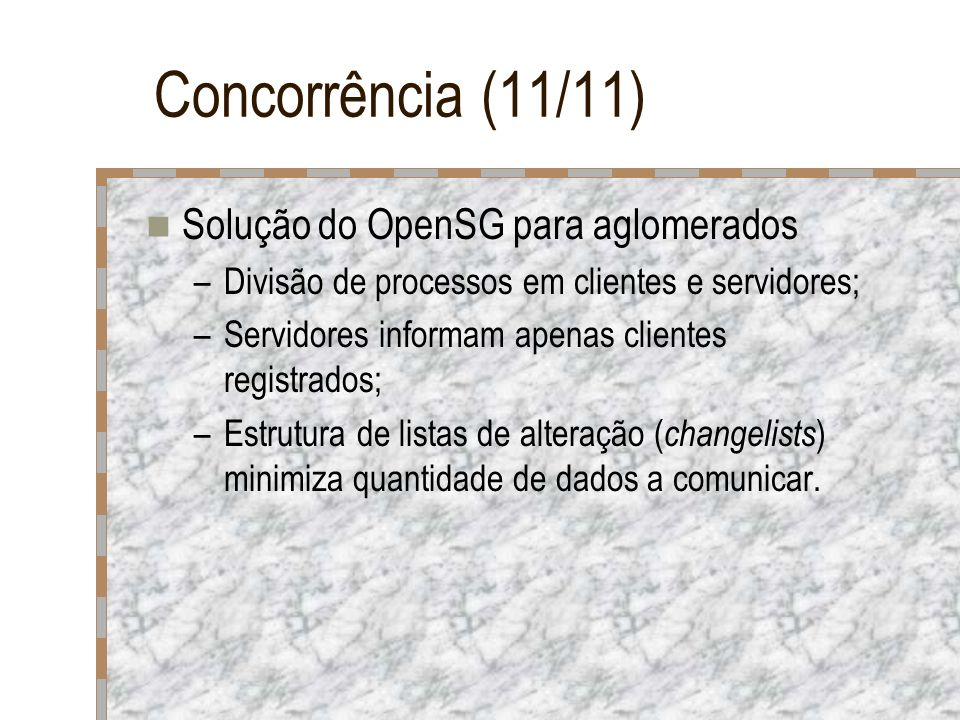 Concorrência (11/11) Solução do OpenSG para aglomerados –Divisão de processos em clientes e servidores; –Servidores informam apenas clientes registrad