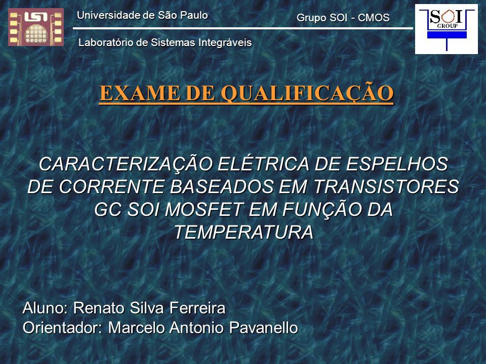 CARACTERIZAÇÃO ELÉTRICA DE ESPELHOS DE CORRENTE BASEADOS EM TRANSISTORES GC SOI MOSFET EM FUNÇÃO DA TEMPERATURA Aluno: Renato Silva Ferreira Orientado