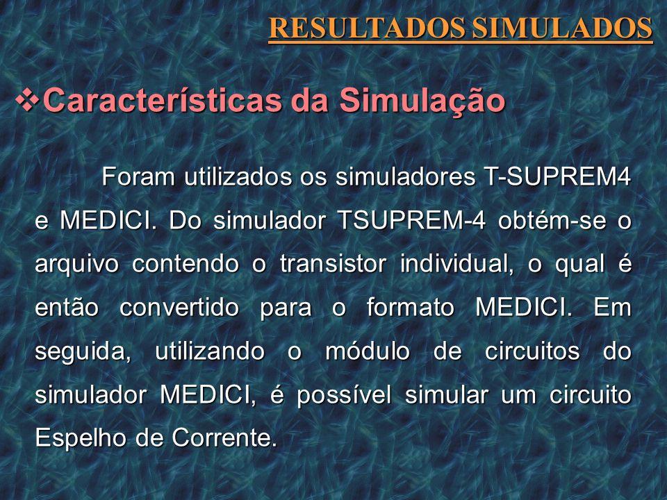 Foram utilizados os simuladores T-SUPREM4 e MEDICI. Do simulador TSUPREM-4 obtém-se o arquivo contendo o transistor individual, o qual é então convert