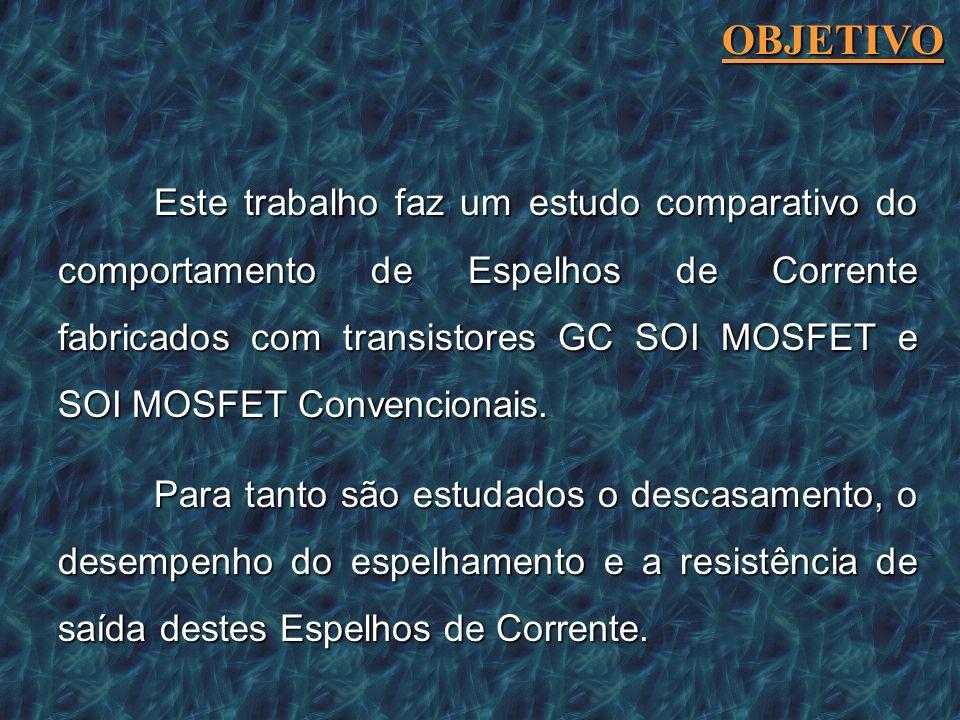 Este trabalho faz um estudo comparativo do comportamento de Espelhos de Corrente fabricados com transistores GC SOI MOSFET e SOI MOSFET Convencionais.