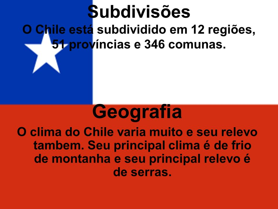 Subdivisões O Chile está subdividido em 12 regiões, 51 províncias e 346 comunas. Geografia O clima do Chile varia muito e seu relevo tambem. Seu princ