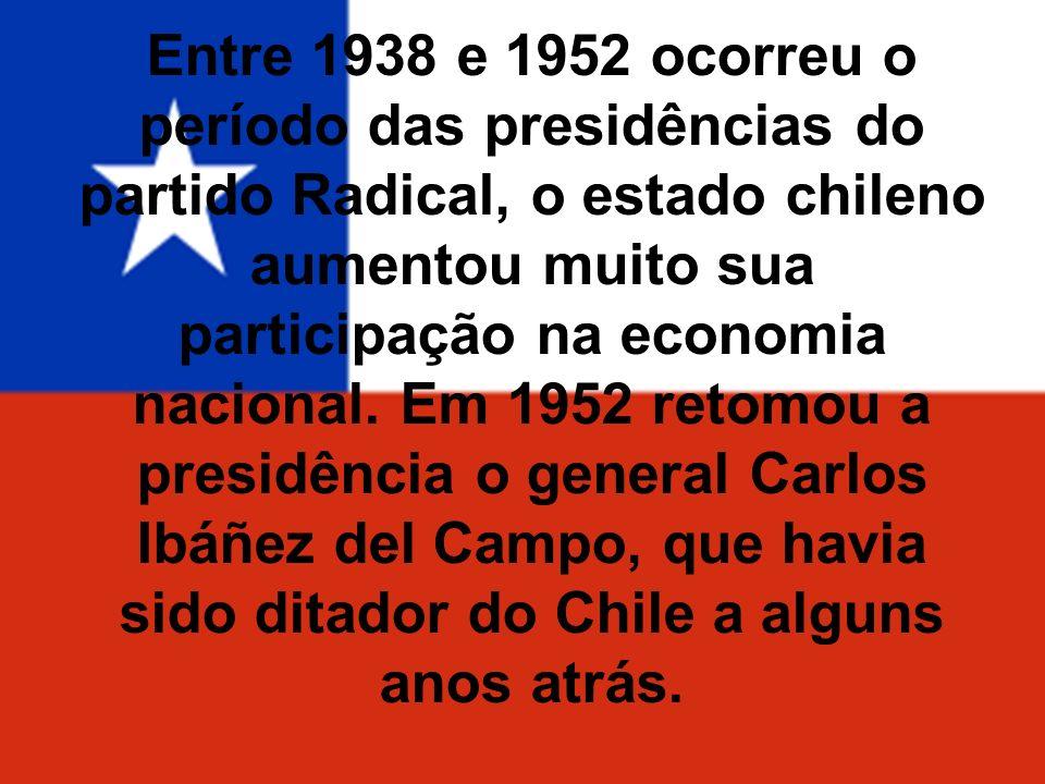 Entre 1938 e 1952 ocorreu o período das presidências do partido Radical, o estado chileno aumentou muito sua participação na economia nacional. Em 195