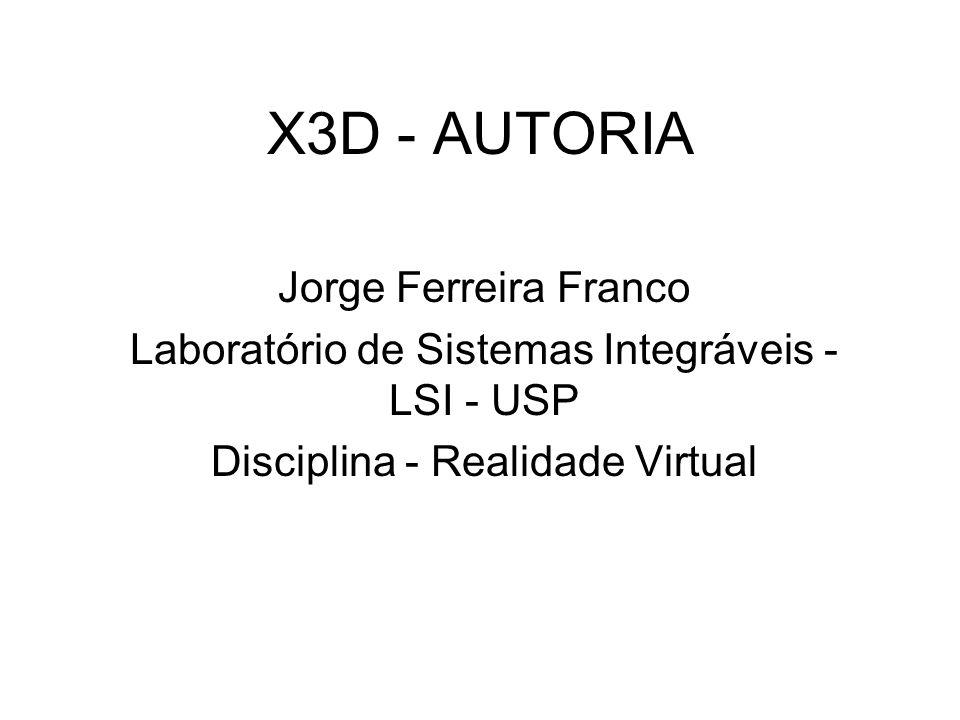 X3D - AUTORIA Jorge Ferreira Franco Laboratório de Sistemas Integráveis - LSI - USP Disciplina - Realidade Virtual