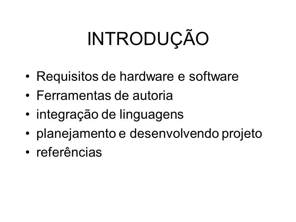 INTRODUÇÃO Requisitos de hardware e software Ferramentas de autoria integração de linguagens planejamento e desenvolvendo projeto referências