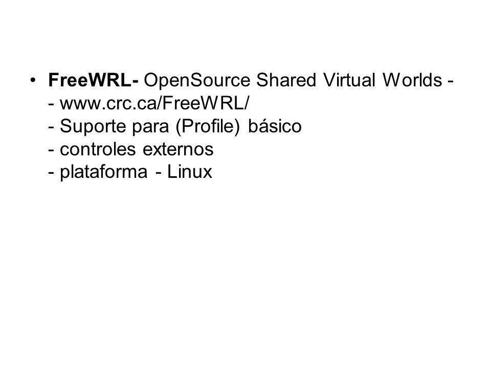 FreeWRL- OpenSource Shared Virtual Worlds - - www.crc.ca/FreeWRL/ - Suporte para (Profile) básico - controles externos - plataforma - Linux