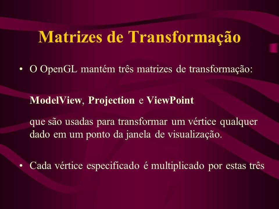 Matrizes de Transformação O OpenGL mantém três matrizes de transformação: ModelView, Projection e ViewPoint que são usadas para transformar um vértice