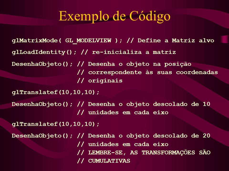 Exemplo de Código glMatrixMode( GL_MODELVIEW ); // Define a Matriz alvo glLoadIdentity(); // re-inicializa a matriz DesenhaObjeto(); // Desenha o obje