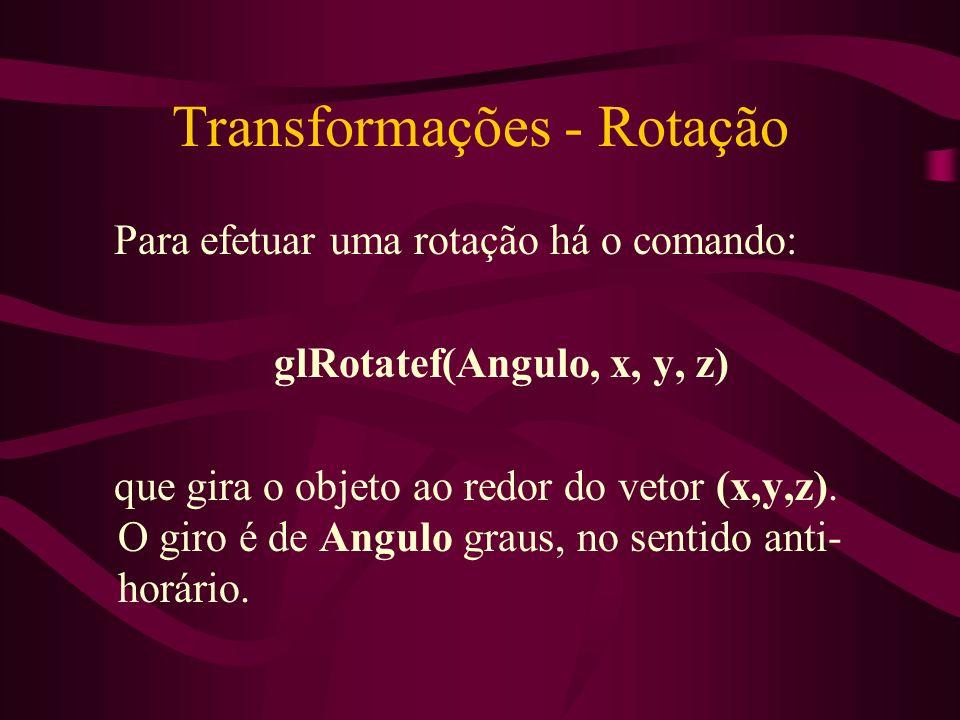 Transformações - Rotação Para efetuar uma rotação há o comando: glRotatef(Angulo, x, y, z) que gira o objeto ao redor do vetor (x,y,z). O giro é de An