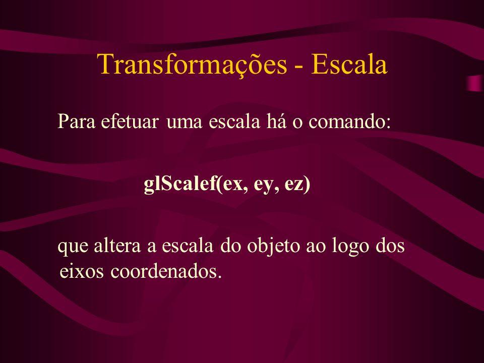 Transformações - Escala Para efetuar uma escala há o comando: glScalef(ex, ey, ez) que altera a escala do objeto ao logo dos eixos coordenados.