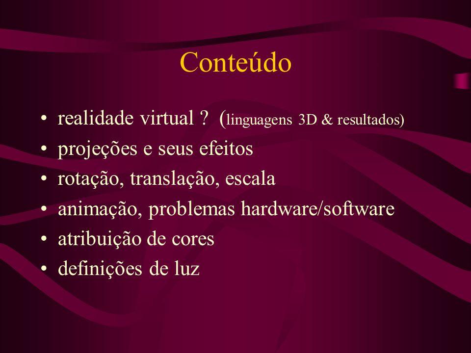 Conteúdo realidade virtual ? ( linguagens 3D & resultados) projeções e seus efeitos rotação, translação, escala animação, problemas hardware/software