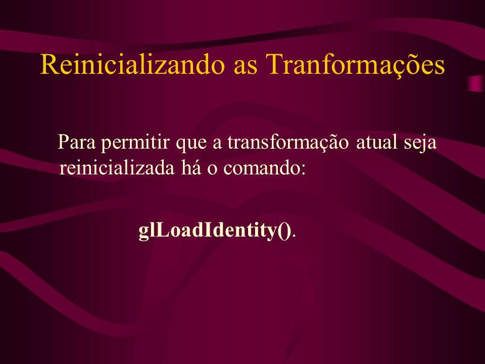 Reinicializando as Tranformações Para permitir que a transformação atual seja reinicializada há o comando: glLoadIdentity().