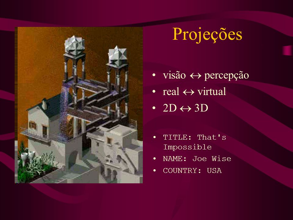 Projeções visão percepção real virtual 2D 3D TITLE: That's Impossible NAME: Joe Wise COUNTRY: USA