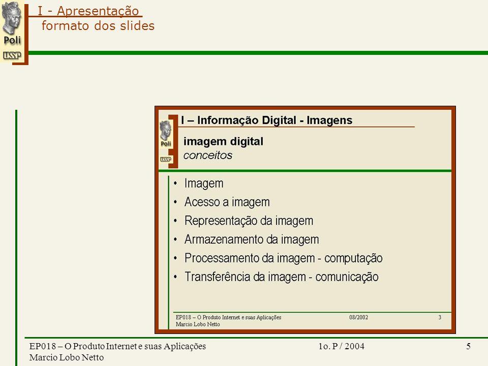 I - Apresentação 1o. P / 2004EP018 – O Produto Internet e suas Aplicações Marcio Lobo Netto 5 formato dos slides