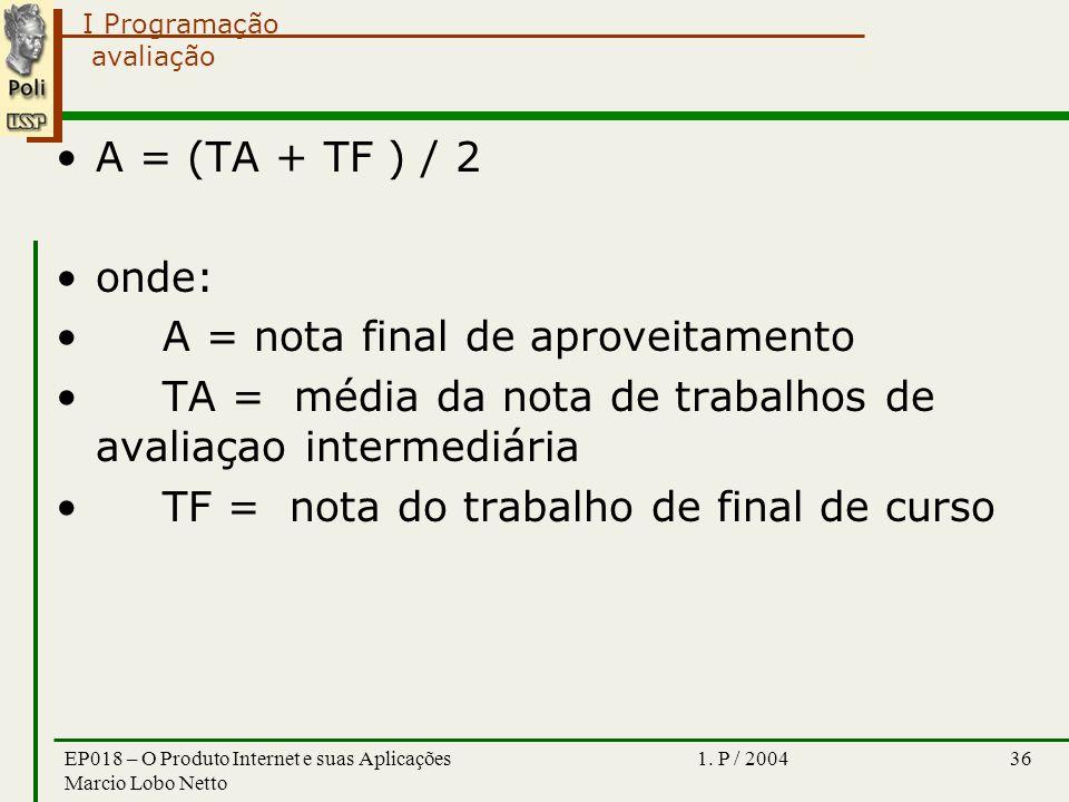 I Programação 1. P / 2004EP018 – O Produto Internet e suas Aplicações Marcio Lobo Netto 36 avaliação A = (TA + TF ) / 2 onde: A = nota final de aprove