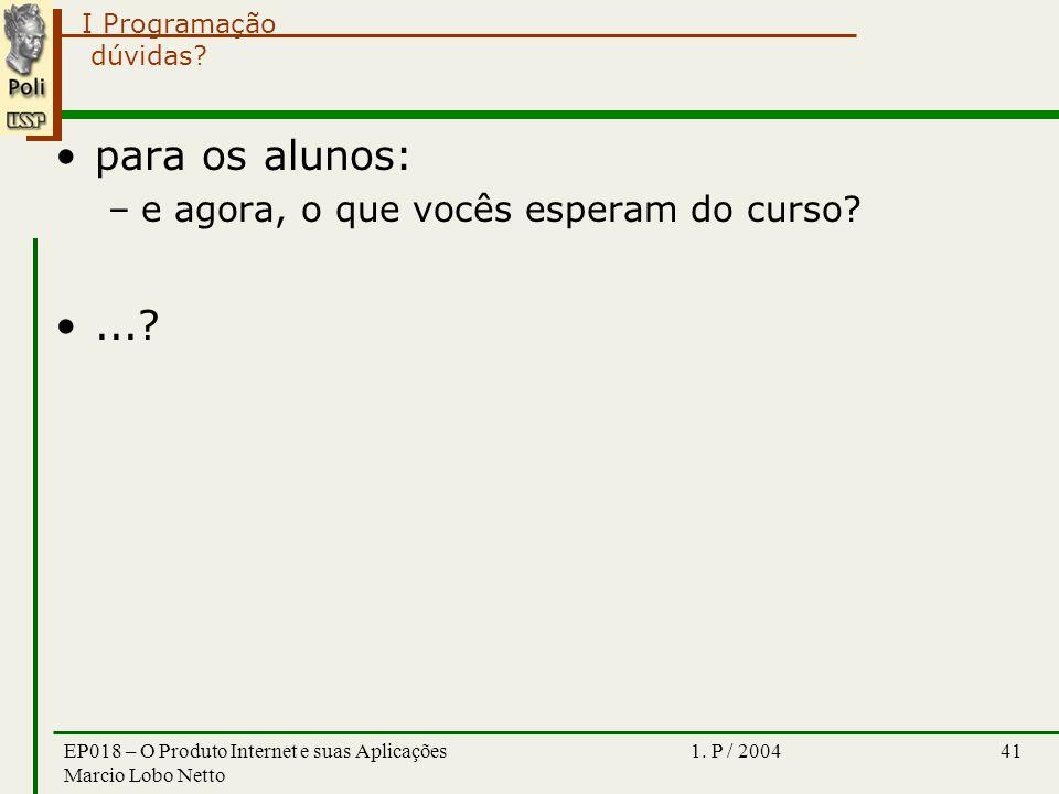 I Programação 1. P / 2004EP018 – O Produto Internet e suas Aplicações Marcio Lobo Netto 41 dúvidas? para os alunos: –e agora, o que vocês esperam do c