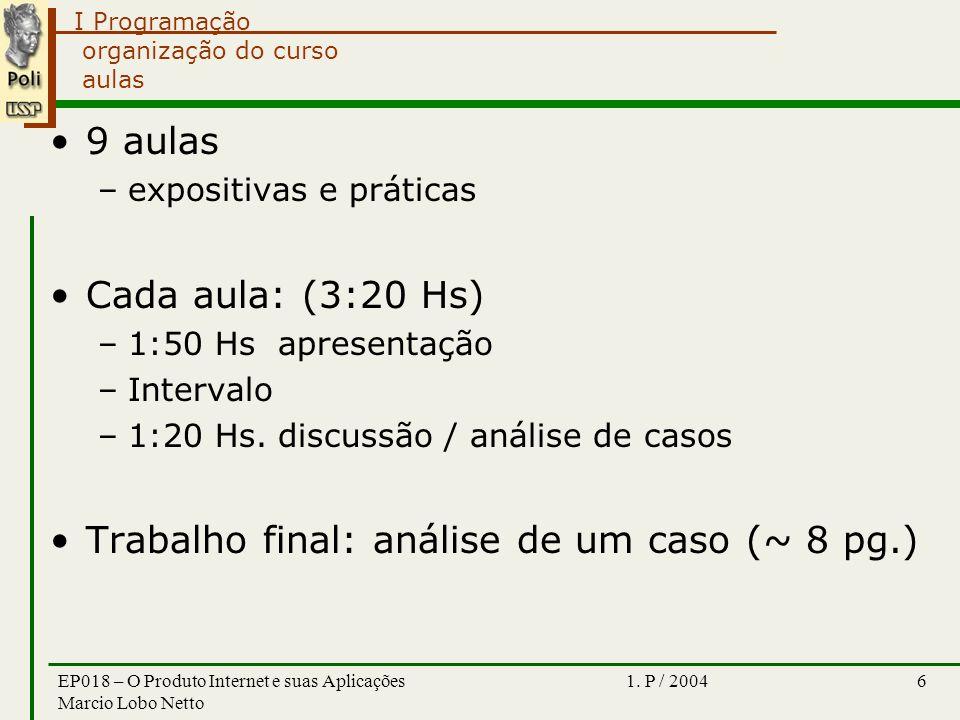 I Programação 1. P / 2004EP018 – O Produto Internet e suas Aplicações Marcio Lobo Netto 6 organização do curso aulas 9 aulas –expositivas e práticas C