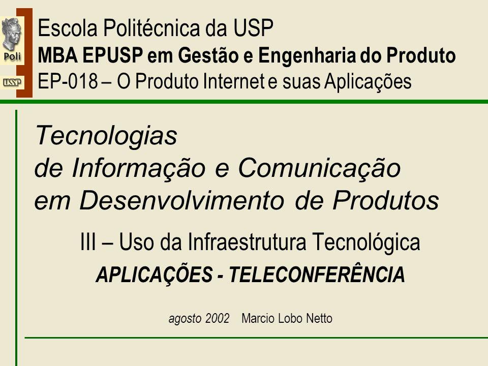 III – Aplicações – Teleconferência Escola Politécnica da USP MBA EPUSP em Gestão e Engenharia do Produto EP-018 – O Produto Internet e suas Aplicações Tecnologias de Informação e Comunicação em Desenvolvimento de Produtos III – Uso da Infraestrutura Tecnológica APLICAÇÕES - TELECONFERÊNCIA agosto 2002 Marcio Lobo Netto