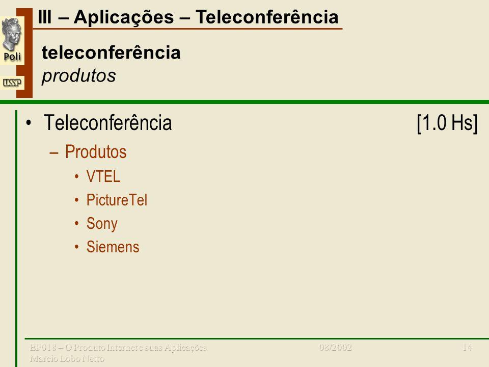 III – Aplicações – Teleconferência 08/2002EP018 – O Produto Internet e suas Aplicações Marcio Lobo Netto 14 teleconferência produtos Teleconferência[1.0 Hs] –Produtos VTEL PictureTel Sony Siemens