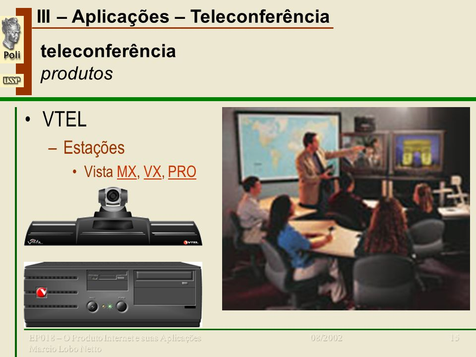 III – Aplicações – Teleconferência 08/2002EP018 – O Produto Internet e suas Aplicações Marcio Lobo Netto 15 teleconferência produtos VTEL –Estações Vi