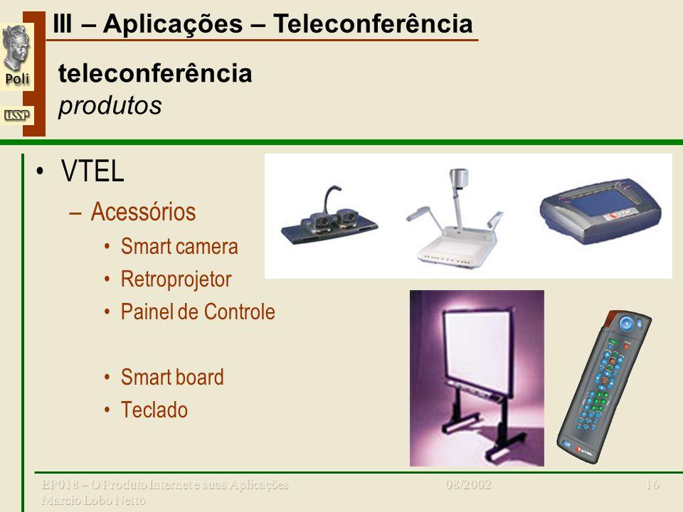 III – Aplicações – Teleconferência 08/2002EP018 – O Produto Internet e suas Aplicações Marcio Lobo Netto 16 teleconferência produtos VTEL –Acessórios Smart camera Retroprojetor Painel de Controle Smart board Teclado