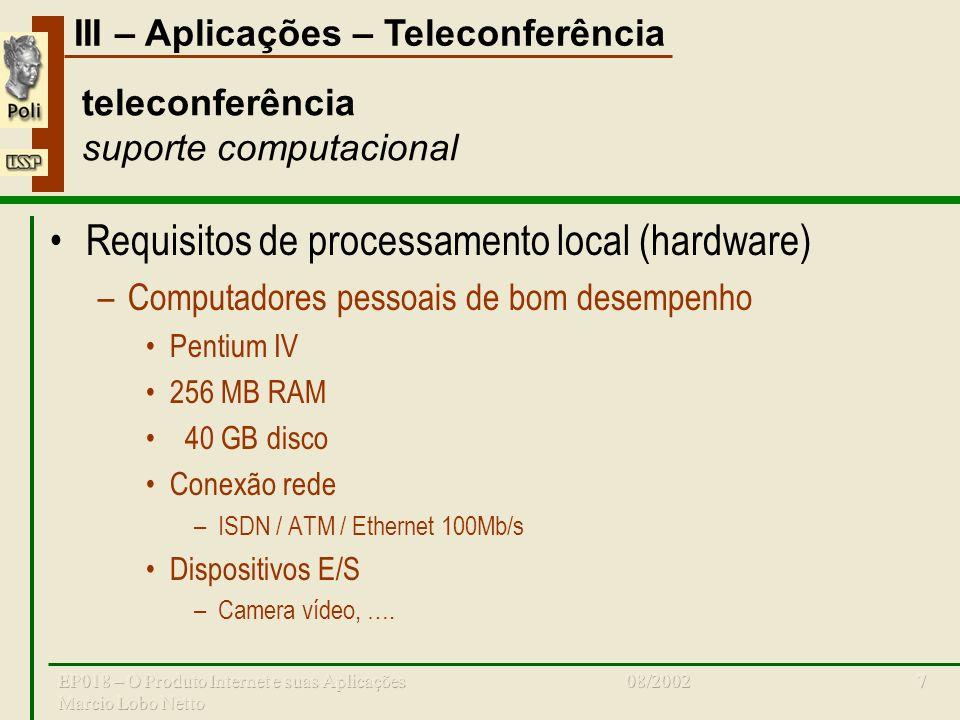 III – Aplicações – Teleconferência 08/2002EP018 – O Produto Internet e suas Aplicações Marcio Lobo Netto 7 teleconferência suporte computacional Requisitos de processamento local (hardware) –Computadores pessoais de bom desempenho Pentium IV 256 MB RAM 40 GB disco Conexão rede –ISDN / ATM / Ethernet 100Mb/s Dispositivos E/S –Camera vídeo, ….