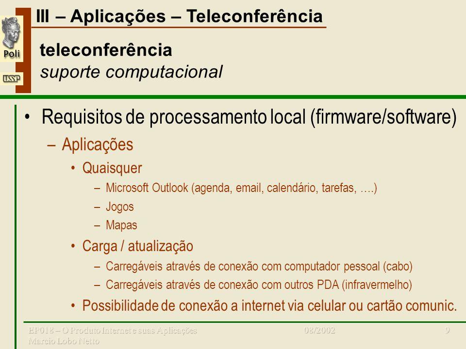III – Aplicações – Teleconferência 08/2002EP018 – O Produto Internet e suas Aplicações Marcio Lobo Netto 9 teleconferência suporte computacional Requisitos de processamento local (firmware/software) –Aplicações Quaisquer –Microsoft Outlook (agenda, email, calendário, tarefas, ….) –Jogos –Mapas Carga / atualização –Carregáveis através de conexão com computador pessoal (cabo) –Carregáveis através de conexão com outros PDA (infravermelho) Possibilidade de conexão a internet via celular ou cartão comunic.