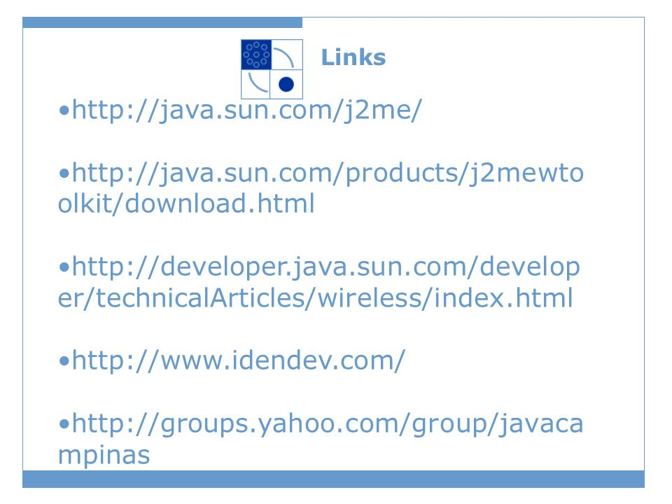 Links http://java.sun.com/j2me/ http://java.sun.com/products/j2mewto olkit/download.html http://developer.java.sun.com/develop er/technicalArticles/wireless/index.html http://www.idendev.com/ http://groups.yahoo.com/group/javaca mpinas