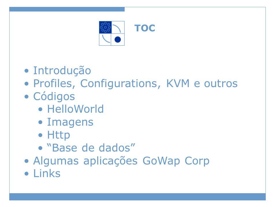 TOC Introdução Profiles, Configurations, KVM e outros Códigos HelloWorld Imagens Http Base de dados Algumas aplicações GoWap Corp Links