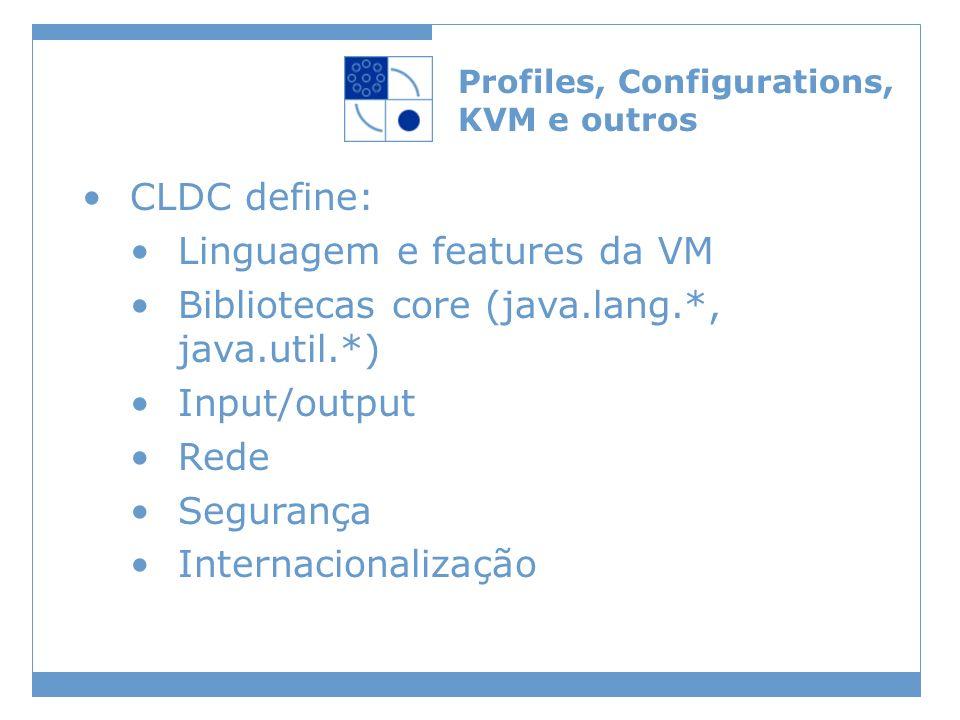 Profiles, Configurations, KVM e outros CLDC define: Linguagem e features da VM Bibliotecas core (java.lang.*, java.util.*) Input/output Rede Segurança Internacionalização