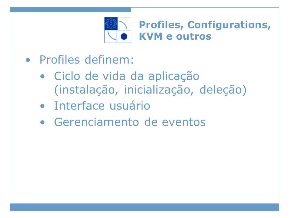 Profiles, Configurations, KVM e outros Profiles definem: Ciclo de vida da aplicação (instalação, inicialização, deleção) Interface usuário Gerenciamen