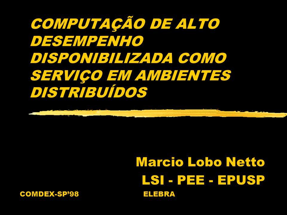 COMPUTAÇÃO DE ALTO DESEMPENHO DISPONIBILIZADA COMO SERVIÇO EM AMBIENTES DISTRIBUÍDOS Marcio Lobo Netto LSI - PEE - EPUSP COMDEX-SP98 ELEBRA
