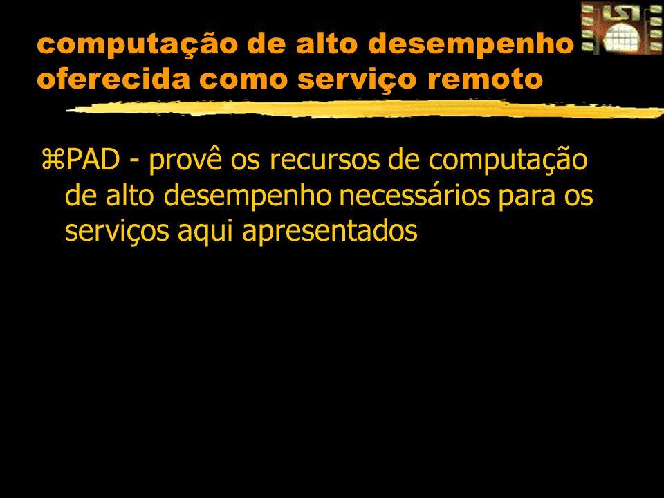 computação de alto desempenho oferecida como serviço remoto zPAD - provê os recursos de computação de alto desempenho necessários para os serviços aqu