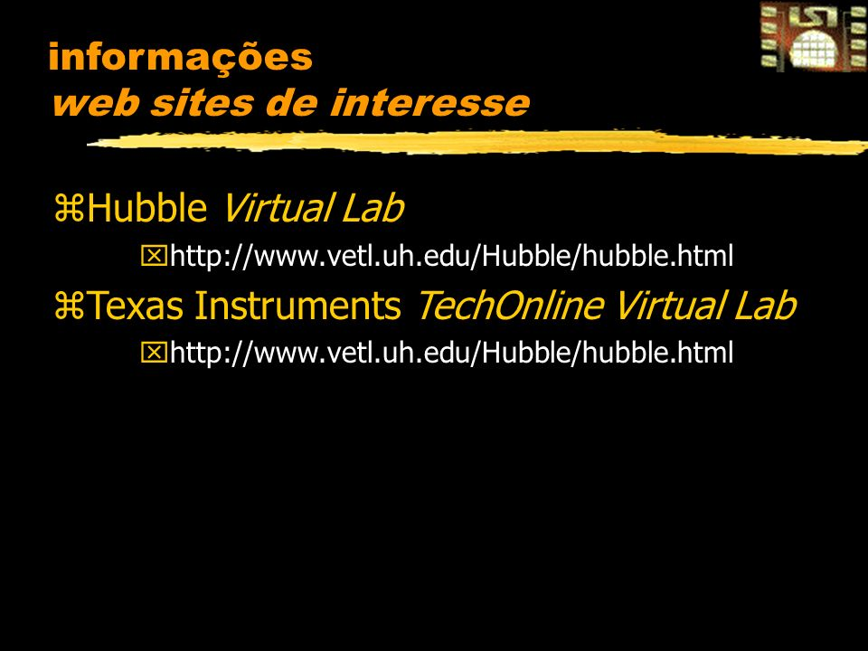 informações web sites de interesse zHubble Virtual Lab xhttp://www.vetl.uh.edu/Hubble/hubble.html zTexas Instruments TechOnline Virtual Lab xhttp://www.vetl.uh.edu/Hubble/hubble.html
