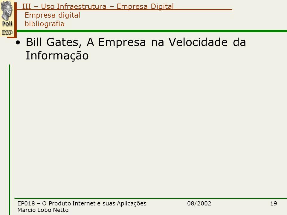 III – Uso Infraestrutura – Empresa Digital 08/2002EP018 – O Produto Internet e suas Aplicações Marcio Lobo Netto 19 Empresa digital bibliografia Bill Gates, A Empresa na Velocidade da Informação