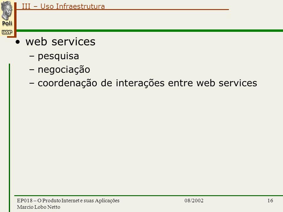 III – Uso Infraestrutura 08/2002EP018 – O Produto Internet e suas Aplicações Marcio Lobo Netto 16 web services –pesquisa –negociação –coordenação de interações entre web services