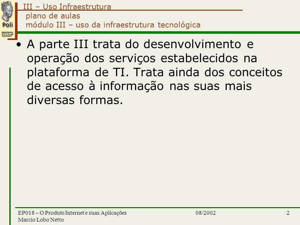 III – Uso Infraestrutura 08/2002EP018 – O Produto Internet e suas Aplicações Marcio Lobo Netto 2 plano de aulas módulo III – uso da infraestrutura tecnológica A parte III trata do desenvolvimento e operação dos serviços estabelecidos na plataforma de TI.