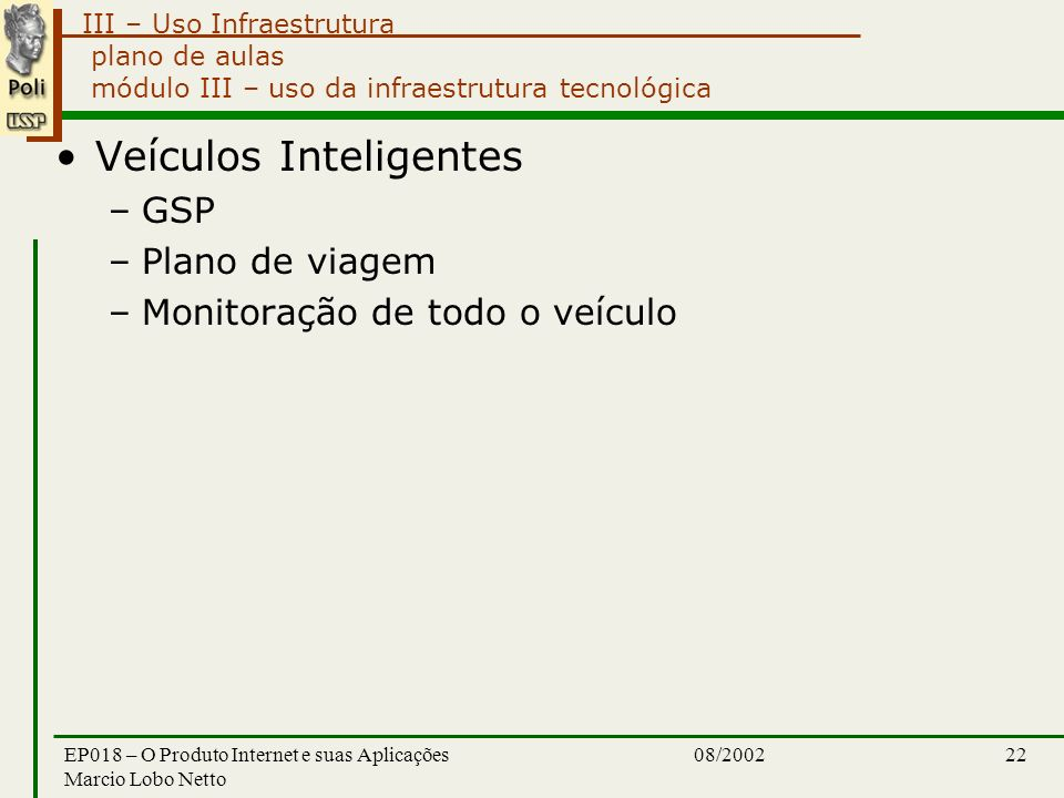III – Uso Infraestrutura 08/2002EP018 – O Produto Internet e suas Aplicações Marcio Lobo Netto 22 plano de aulas módulo III – uso da infraestrutura tecnológica Veículos Inteligentes –GSP –Plano de viagem –Monitoração de todo o veículo