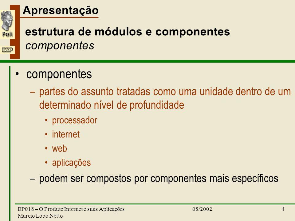 Apresentação 08/2002EP018 – O Produto Internet e suas Aplicações Marcio Lobo Netto 4 estrutura de módulos e componentes componentes componentes –partes do assunto tratadas como uma unidade dentro de um determinado nível de profundidade processador internet web aplicações –podem ser compostos por componentes mais específicos