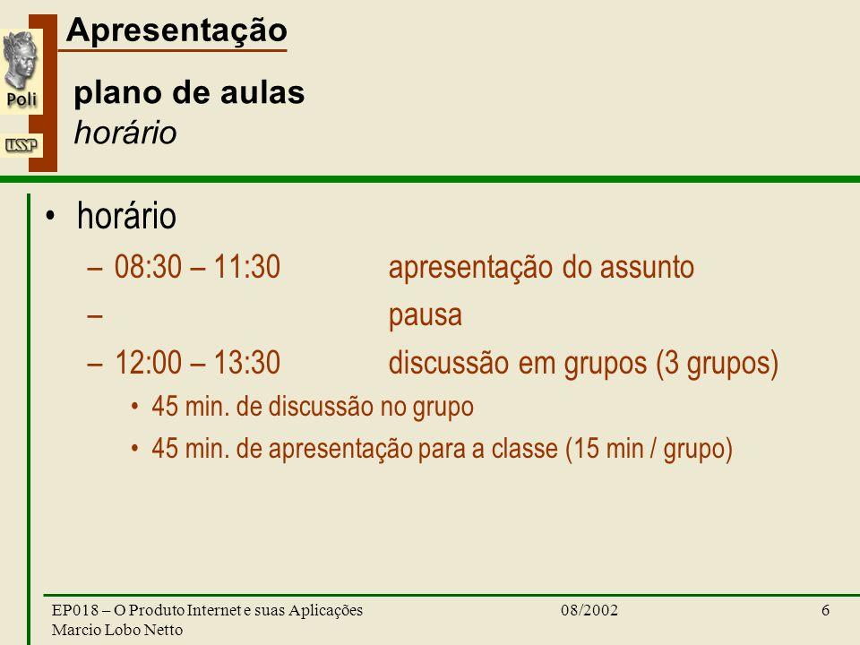 Apresentação 08/2002EP018 – O Produto Internet e suas Aplicações Marcio Lobo Netto 6 plano de aulas horário horário –08:30 – 11:30apresentação do assunto – pausa –12:00 – 13:30discussão em grupos (3 grupos) 45 min.
