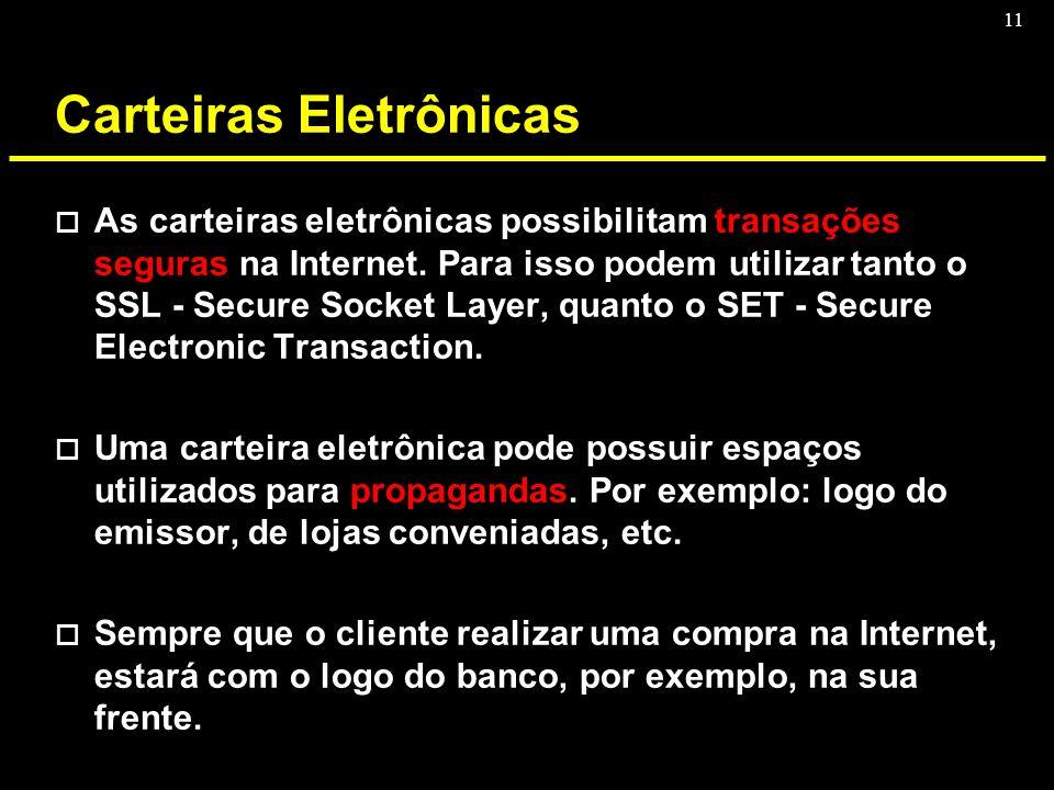 11 Carteiras Eletrônicas o As carteiras eletrônicas possibilitam transações seguras na Internet. Para isso podem utilizar tanto o SSL - Secure Socket